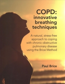 COPD: Innovative Breathing Techniques : A natural, stress-free approach to coping with chronic obstructive pulmonary disease using the Brice Method, Paperback / softback Book
