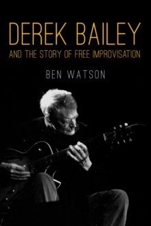 Derek Bailey : And the Story of Free Improvisation, Paperback / softback Book