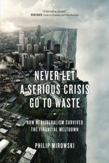 Never Let a Serious Crisis Go to Waste : How Neoliberalism Survived the Financial Meltdown, Paperback / softback Book