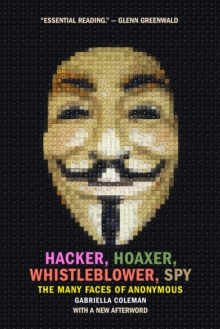 Hacker, Hoaxer, Whistleblower, Spy : The Many Faces of Anonymous, Paperback Book