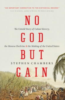 No God but Gain : The Untold Story of Cuban Slavery, the Monroe Doctrine, and the Making of the United States, Paperback / softback Book