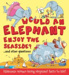 Would an Elephant Enjoy the Seaside? : Hilarious scenes bring elephant facts to life, Paperback Book
