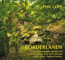 Borderlands: New Photographs and Old Tales of Sacred Springs, Holy Wells and Spas of  the Wales / England Borders, Hardback Book