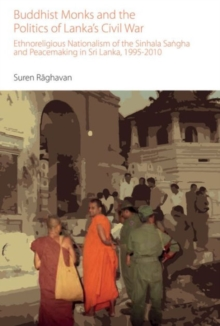 Buddhist Monks and the Politics of Lanka's Civil War : Ethnoreligious Nationalism of the Sinhala Sangha and Peacemaking in Sri Lanka, 1995-2010, Hardback Book