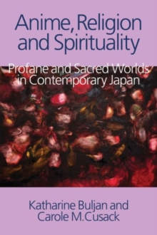 Anime, Religion and Spirituality : Profane and Sacred Worlds in Contemporary Japan, Hardback Book