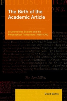 Birth of the Academic Article : Le Journal des Scavans and the Philosophical Transactions, 1665-1700, Hardback Book