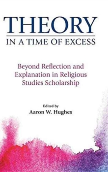 Theory in a Time of Excess : Beyond Reflection and Explanation in Religious Studies Scholarship, Hardback Book