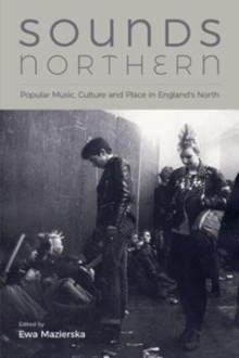 Sounds Northern : Popular Music, Culture and Place in England's North, Hardback Book