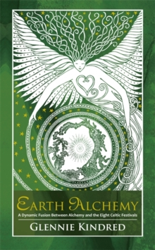 Earth Alchemy : A Dynamic Fusion Between Alchemy and the Eight Celtic Festivals, Paperback Book