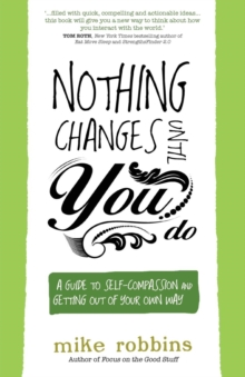 Nothing Changes Until You Do : A Guide to Self-Compassion and Getting Out of Your Own Way, Paperback / softback Book