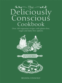 The Deliciously Conscious Cookbook : Over 100 Vegetarian Recipes with Gluten-Free, Vegan and Dairy-Free Options, Paperback Book