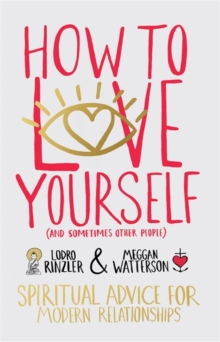 How to Love Yourself (and Sometimes Other People) : Spiritual Advice for Modern Relationships, Paperback Book