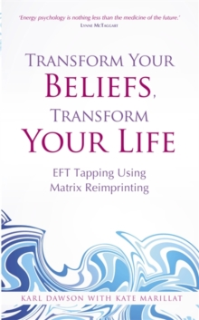 Transform Your Beliefs, Transform Your Life : EFT Tapping Using Matrix Reimprinting, Paperback Book