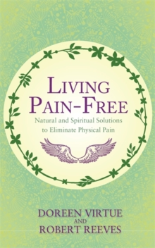 Living Pain-Free : Natural and Spiritual Solutions to Eliminate Physical Pain, Paperback Book