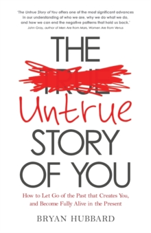 The Untrue Story of You : How to Let Go of the Past that Creates You, and Become Fully Alive in the Present, Paperback / softback Book