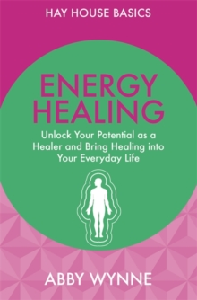 Energy Healing : Unlock Your Potential as a Healer and Bring Healing into Your Everyday Life, Paperback Book