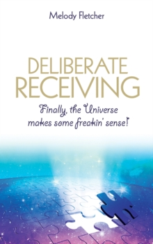 Deliberate Receiving : Finally, the Universe Makes Some Freakin' Sense!, Paperback Book