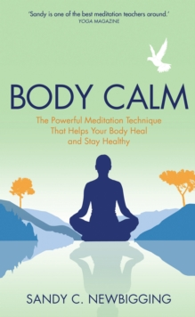 Body Calm : The Powerful Meditation Technique That Helps Your Body Heal and Stay Healthy, Paperback Book