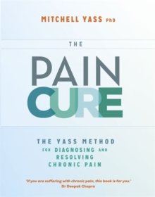 The Pain Cure Rx : The Yass Method for Diagnosing and Resolving Chronic Pain, Paperback / softback Book