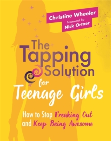The Tapping Solution for Teenage Girls : How to Stop Freaking Out and Keep Being Awesome, Paperback Book