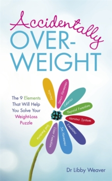 Accidentally Overweight : The 9 Elements That Will Help You Solve Your Weight-Loss Puzzle, Paperback Book
