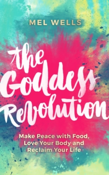 The Goddess Revolution : Make Peace with Food, Love Your Body and Reclaim Your Life, Paperback Book