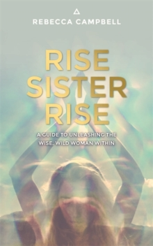 Rise Sister Rise : A Guide to Unleashing the Wise, Wild Woman Within, Paperback Book