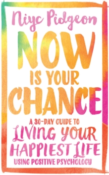 Now Is Your Chance : A 30-Day Guide to Living Your Happiest Life Using Positive Psychology, Paperback / softback Book