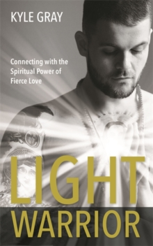 Light Warrior : Connecting with the Spiritual Power of Fierce Love, Paperback / softback Book