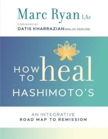 How to Heal Hashimoto's : An Integrative Road Map to Remission, Paperback / softback Book