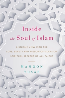 Inside the Soul of Islam : A Unique View into the Love, Beauty and Wisdom of Islam for Spiritual Seekers of All Faiths, Hardback Book