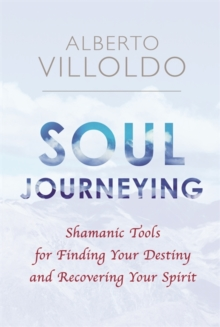 Soul Journeying : Shamanic Tools for Finding Your Destiny and Recovering Your Spirit, Paperback / softback Book