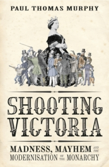 Shooting Victoria : Madness, Mayhem, and the Rebirth of the British Monarchy, Hardback Book