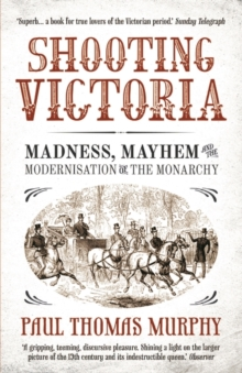Shooting Victoria : Madness, Mayhem, and the Modernisation of the British Monarchy, Paperback Book