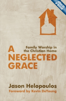 A Neglected Grace : Family Worship in the Christian Home, Paperback / softback Book
