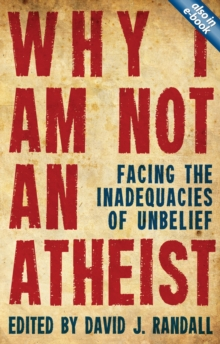 Why I am not an Atheist : Facing the Inadequacies of Unbelief, Paperback Book