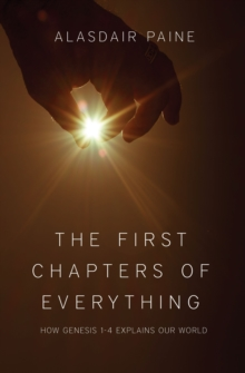 First Chapters of Everything : How Genesis Chapters 1 to 4 Explains Our World, Paperback Book