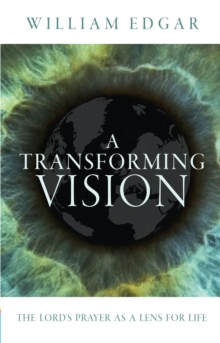 A Transforming Vision : The Lord's Prayer as a Lens for Life, Paperback / softback Book