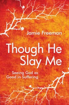 Though He Slay Me : Seeing God as Good in Suffering, Paperback / softback Book