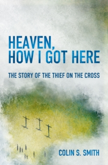 Heaven, How I Got Here : The Story of the Thief on the Cross, Paperback Book