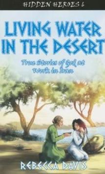 Living Water in the Desert : True Stories of God at work in Iran, Paperback / softback Book