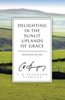 Delighting in the Sunlit Uplands of Grace : Spurgeon on Joy, Paperback / softback Book