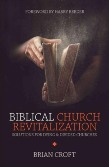 Biblical Church Revitalization : Solutions for Dying & Divided Churches, Paperback / softback Book