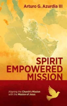 Spirit Empowered Mission : Aligning the Church?s Mission with the Mission of Jesus, Paperback Book