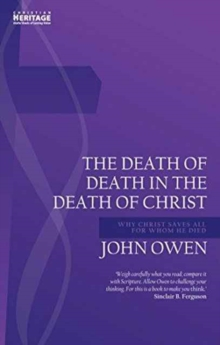 Death of Death in the Death of Christ : Why Christ Saves All for Whom He Died, Paperback / softback Book