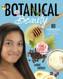 Botanical Beauty : 80 Essential Recipes for Natural Spa Products, Paperback Book