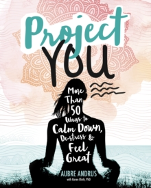 Project You : More Than 50 Ways to Calm Down, De-Stress, and Feel Great, Paperback Book