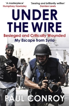 Under the Wire : Beseiged and Critically Wounded, My Escape from Syria, Paperback Book