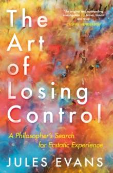 The Art of Losing Control : A Philosopher's Search for Ecstatic Experience, Paperback / softback Book