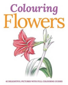 Colouring Flowers : 45 Delightful Pictures with Full Colouring Guides, Paperback Book